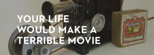 20130220_your-life-would-make-a-terrible-movie_banner_img